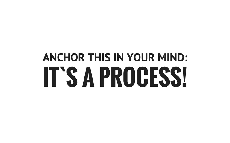 Anchor this in your mind: It`s a process!