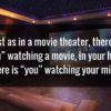 """Just as in the movie theater, there is """"you"""" watching a movie, in your head there is """"you"""" watching your mind."""