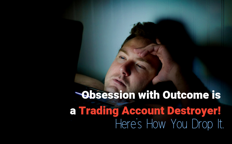 Obsession with Outcome is a Trading Account Destroyer! Here's How You Drop It.